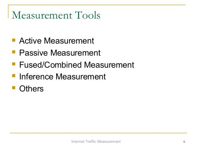 Internet Traffic Measurement 6 Measurement Tools  Active Measurement  Passive Measurement  Fused/Combined Measurement ...