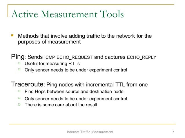 Internet Traffic Measurement 7 Active Measurement Tools  Methods that involve adding traffic to the network for the purpo...