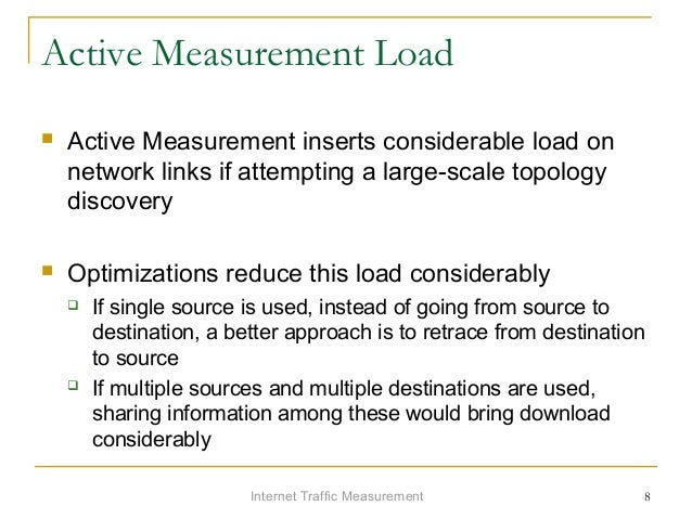 Internet Traffic Measurement 8 Active Measurement Load  Active Measurement inserts considerable load on network links if ...