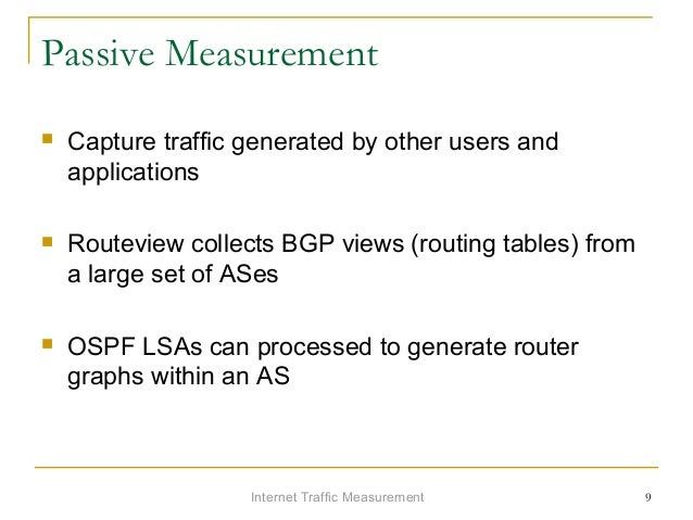 Internet Traffic Measurement 9 Passive Measurement  Capture traffic generated by other users and applications  Routeview...