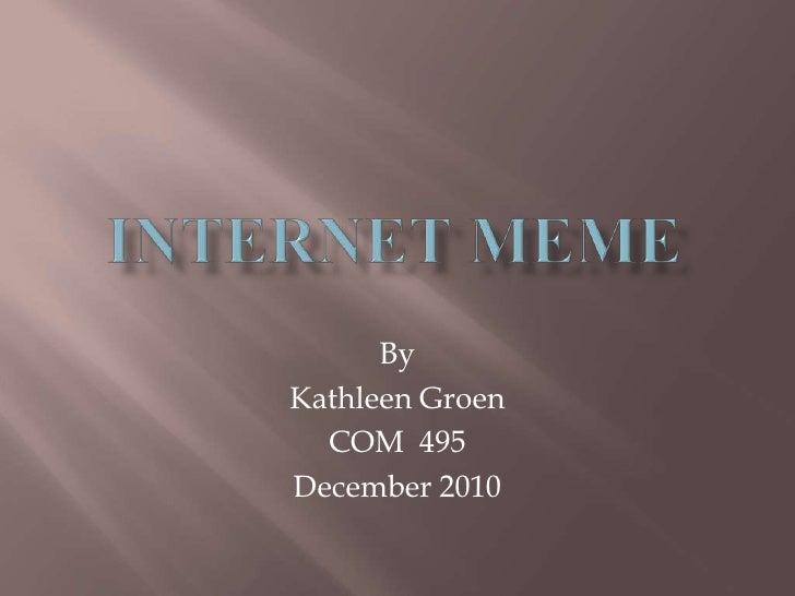 Internet Meme<br />By<br />Kathleen Groen<br />COM  495<br />December 2010<br />