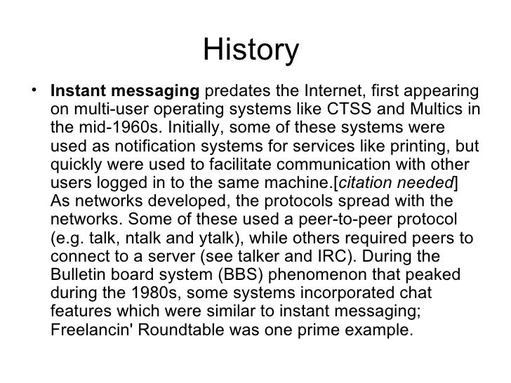 History  <ul><li>Instant messaging  predates the Internet, first appearing on multi-user operating systems like CTSS and M...