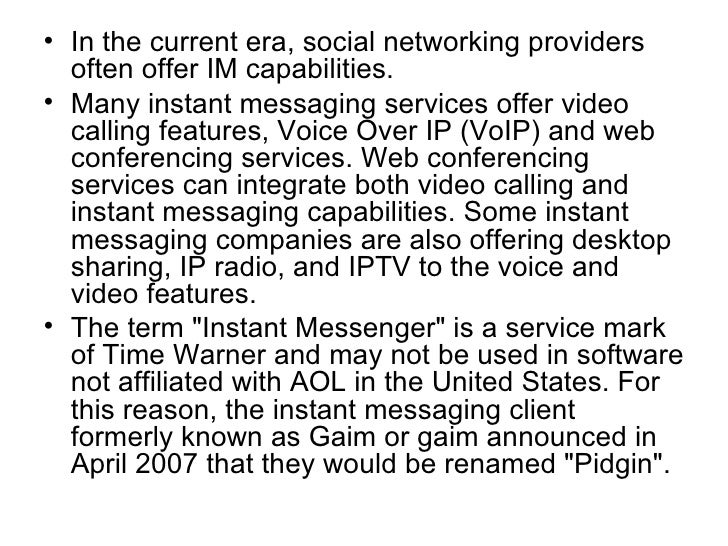 <ul><li>In the current era, social networking providers often offer IM capabilities. </li></ul><ul><li>Many instant messag...