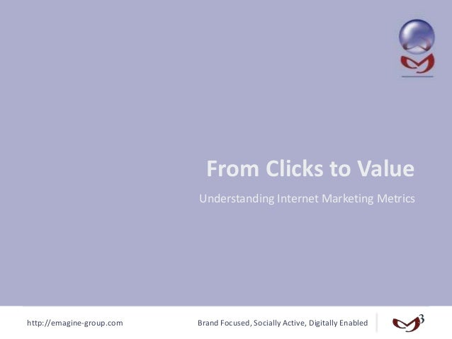 http://emagine-group.com Brand Focused, Socially Active, Digitally Enabled From Clicks to Value Understanding Internet Mar...