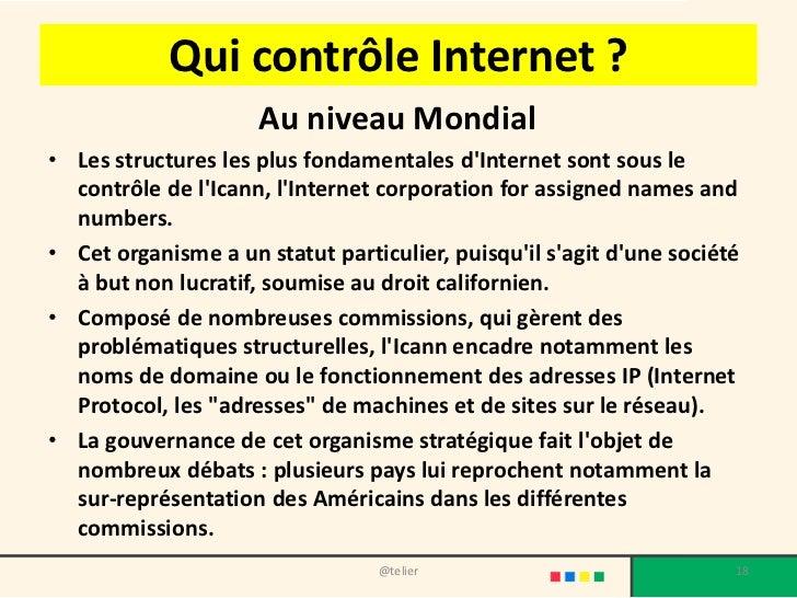 Qui contrôle Internet ?                     Au niveau Mondial• Les structures les plus fondamentales dInternet sont sous l...