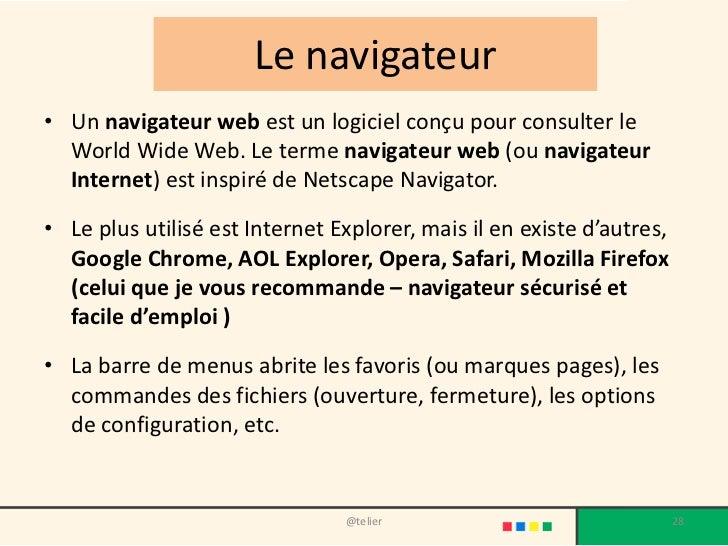 Le navigateur• Un navigateur web est un logiciel conçu pour consulter le  World Wide Web. Le terme navigateur web (ou navi...