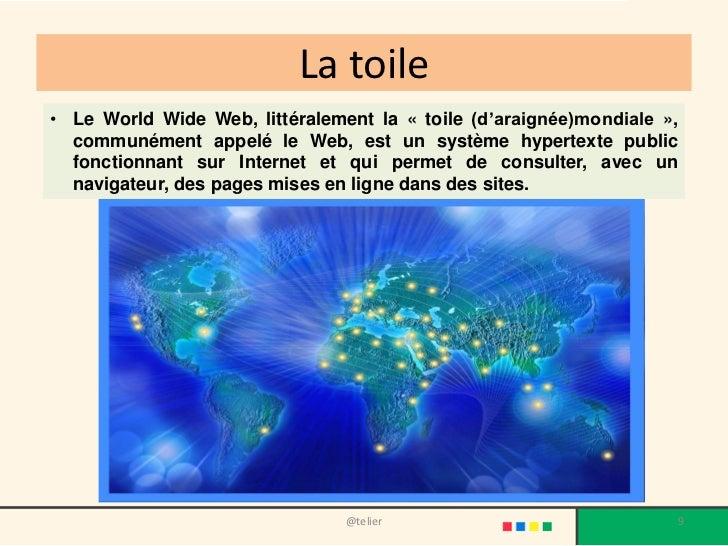 La toile• Le World Wide Web, littéralement la « toile (d'araignée)mondiale »,  communément appelé le Web, est un système h...