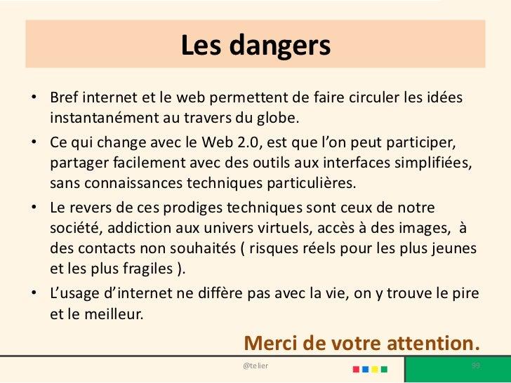 Les dangers• Bref internet et le web permettent de faire circuler les idées  instantanément au travers du globe.• Ce qui c...