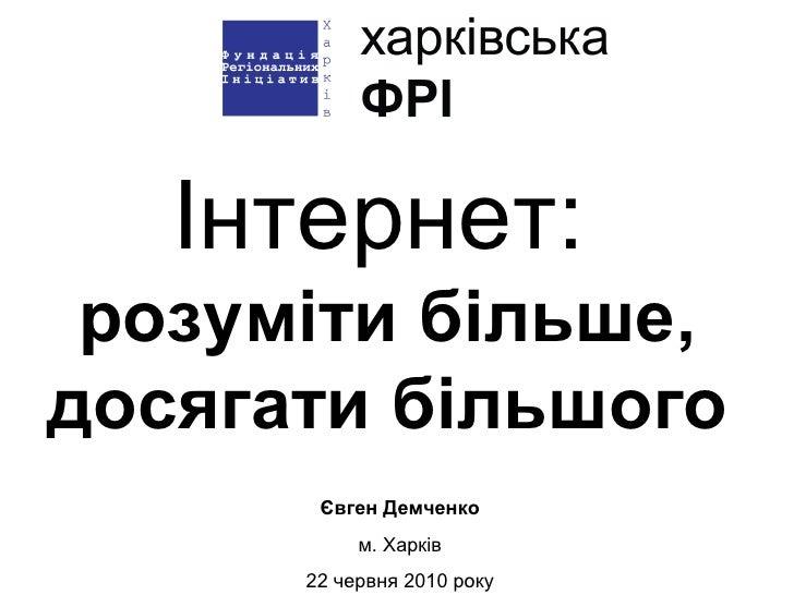 Інтернет:   розуміти більше, досягати більшого Євген Демченко м. Харків 22 червня 2010 року
