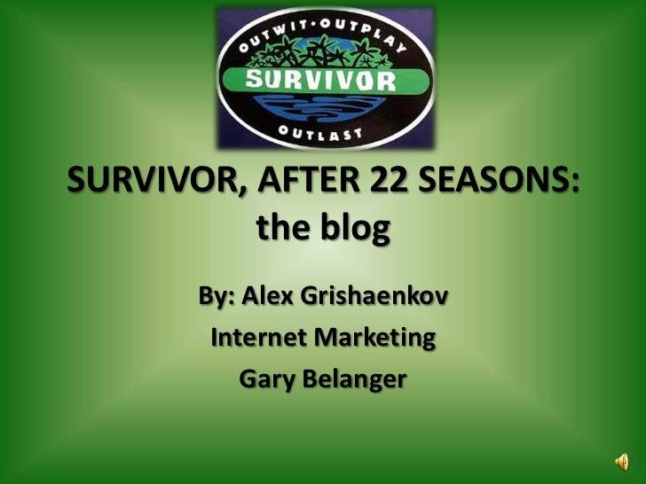 SURVIVOR, AFTER 22 SEASONS: the blog<br />By: Alex Grishaenkov<br />Internet Marketing<br />Gary Belanger<br />