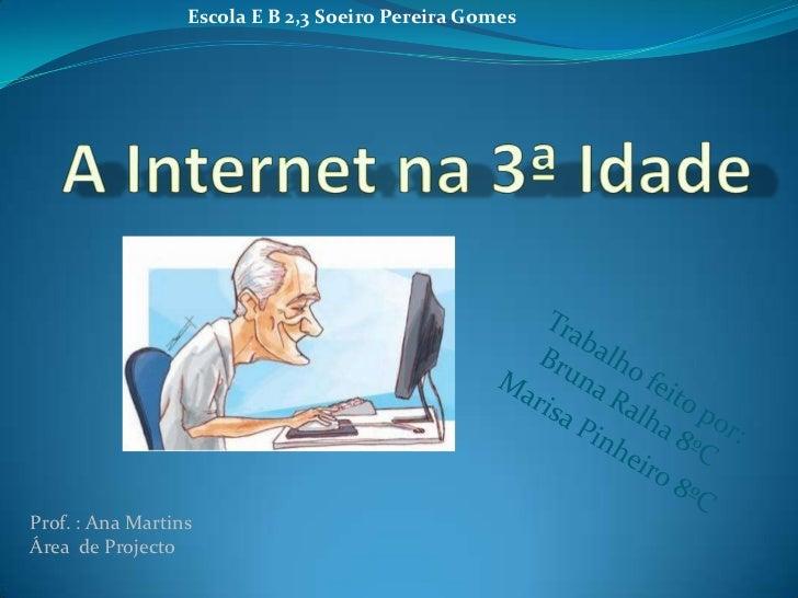 Escola E B 2,3 Soeiro Pereira Gomes<br />A Internet na 3ª Idade<br />Trabalho feito por:                         Bruna Ral...