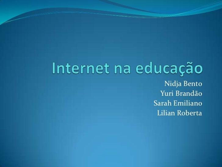 Internet na educação<br />Nidja Bento<br />Yuri Brandão<br />Sarah Emiliano<br />Lilian Roberta<br />