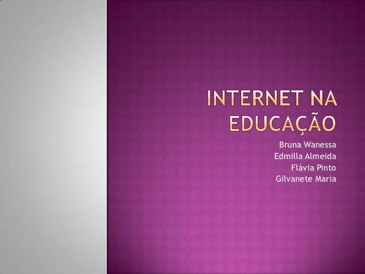 INTERNET NA EDUCAÇÃO<br />Bruna Wanessa                      <br />Edmilla Almeida <br />Flávia Pinto <br />Gilvanete Mari...