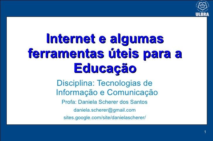 Internet e algumas ferramentas úteis para a         Educação     Disciplina: Tecnologias de     Informação e Comunicação  ...