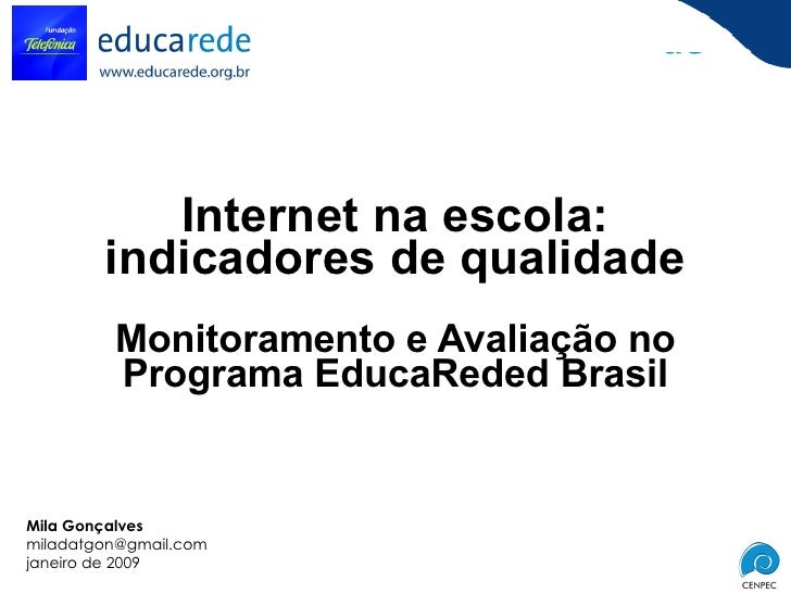 Internet na escola: indicadores de qualidade Monitoramento e Avaliação no Programa EducaReded Brasil Mila Gonçalves [email...