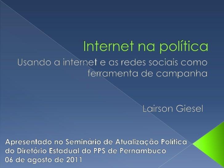 Internet na política<br />Usando a internet e as redes sociais como<br />ferramenta de campanha<br />LairsonGiesel<br />Ap...