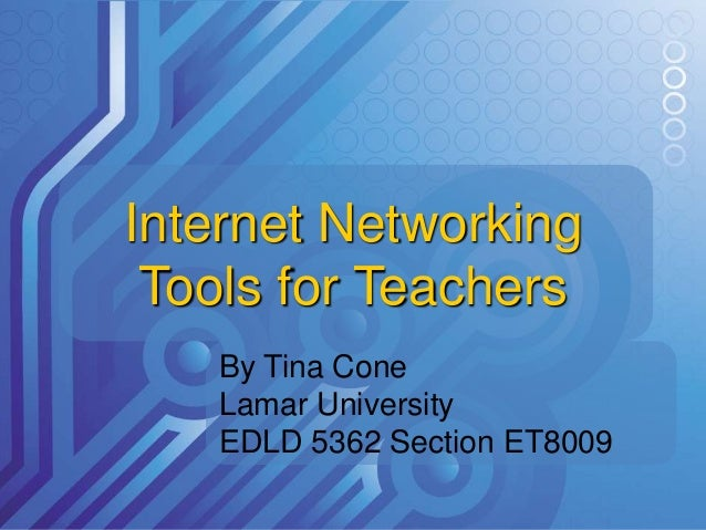 Internet Networking Tools for Teachers By Tina Cone Lamar University EDLD 5362 Section ET8009