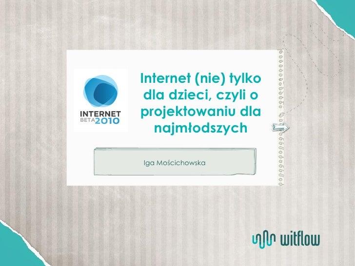 Internet (nie) tylko  dla dzieci, czyli o projektowaniu dla    najmłodszych  Iga Mościchowska
