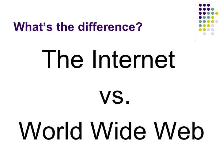 What's the difference? <ul><li>The Internet  </li></ul><ul><li>vs. </li></ul><ul><li>World Wide Web </li></ul>