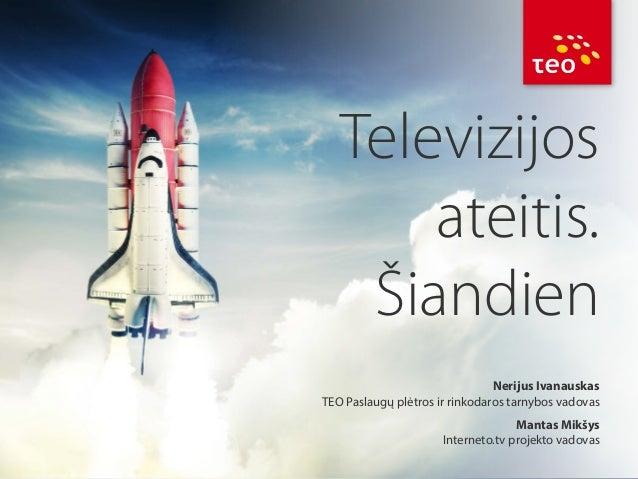 Televizijos ateitis. Šiandien Nerijus Ivanauskas TEO Paslaugų plėtros ir rinkodaros tarnybos vadovas Mantas Mikšys Interne...