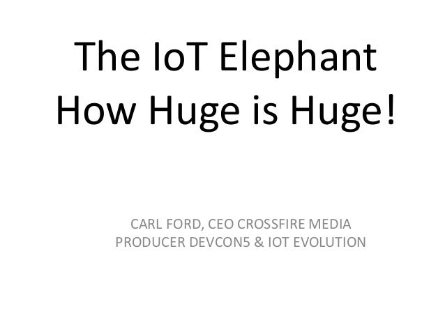 The IoT Elephant How Huge is Huge! CARL FORD, CEO CROSSFIRE MEDIA PRODUCER DEVCON5 & IOT EVOLUTION