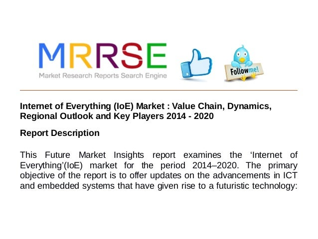 Internet of Everything (IoE) Market : Value Chain, Dynamics, Regional Outlook and Key Players 2014 - 2020 Report Descripti...