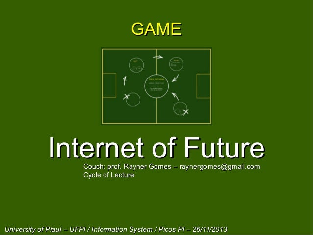 GAME  Internet of Future Couch: prof. Rayner Gomes – raynergomes@gmail.com Cycle of Lecture  University of Piauí – UFPI / ...