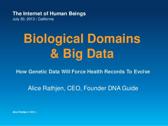 The Internet of Human Beings July 30, 2013   California Biological Domains & Big Data Alice Rathjen, CEO, Founder DNA Guid...