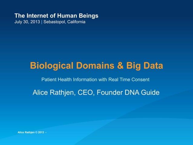 The Internet of Human Beings July 30, 2013   Sebastopol, California Biological Domains & Big Data Alice Rathjen, CEO, Foun...
