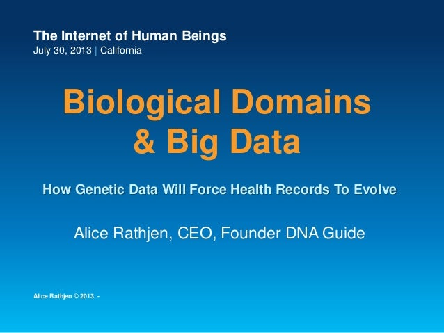The Internet of Human Beings July 30, 2013 | California Biological Domains & Big Data Alice Rathjen, CEO, Founder DNA Guid...