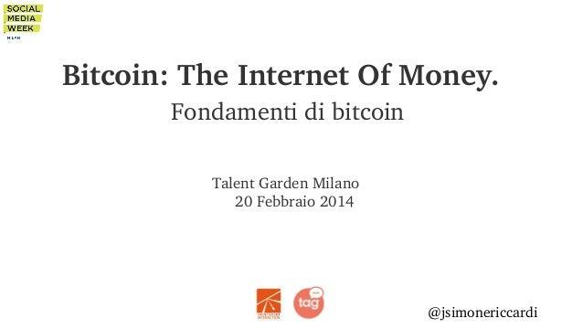 Bitcoin:TheInternetOfMoney. Fondamentidibitcoin TalentGardenMilano 20Febbraio2014  @jsimonericcardi