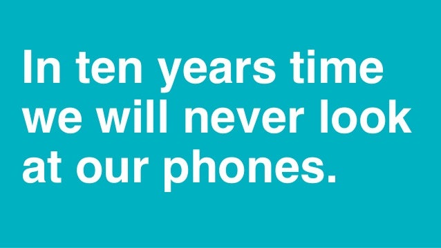 In ten years time we will never look at our phones.