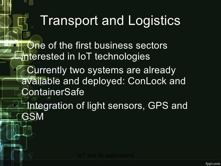 Transport and Logistics <ul><li>One of the first business sectors interested in IoT technologies </li></ul><ul><li>Current...