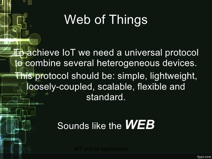 Web of Things To achieve IoT we need a universal protocol to combine several heterogeneous devices. This protocol should b...