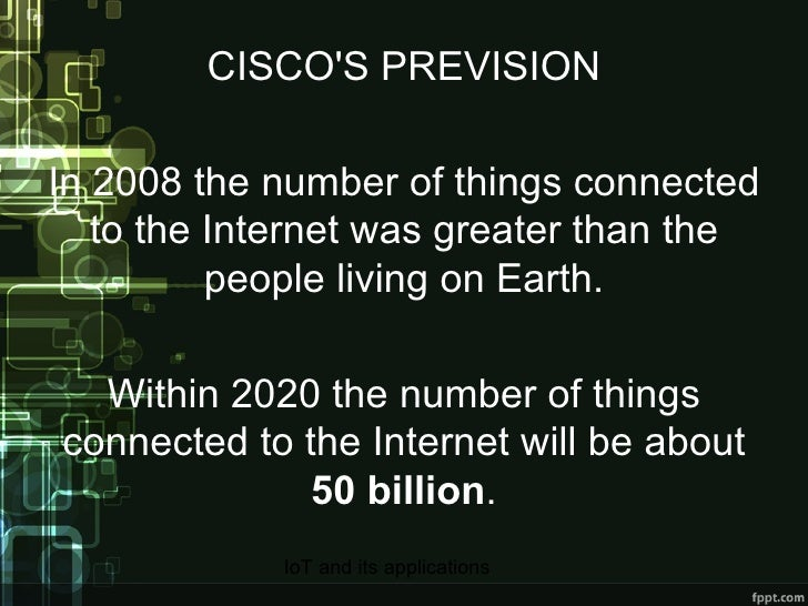 CISCO'S PREVISION In 2008 the number of things connected to the Internet was greater than the people living on Earth. With...