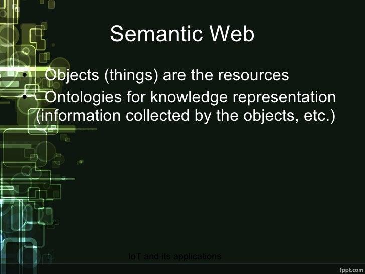 Semantic Web <ul><li>Objects (things) are the resources </li></ul><ul><li>Ontologies for knowledge representation (informa...