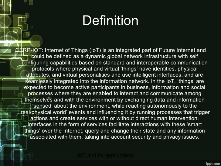 Definition CERP-IOT: Internet of Things (IoT) is an integrated part of Future Internet and could be defined as a dynamic g...