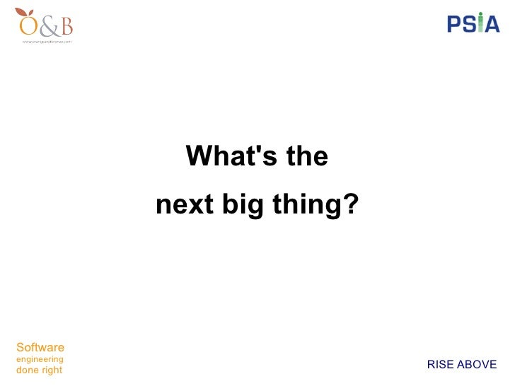 Whats the              next big thing?Softwareengineeringdone right                                RISE ABOVE
