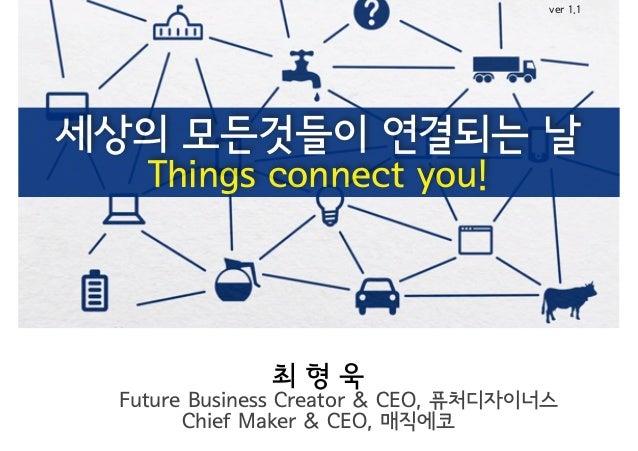 세상의 모든것들이 연결되는 날 Things connect you! 최 형 욱 Future Business Creator & CEO, 퓨처디자이너스 Chief Maker & CEO, 매직에코 ver 1.1
