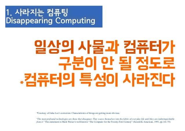 3. 컴퓨팅기능이 탑재된 사물 (Smart Things) ! 가상공간이 아닌 현실세계 어디서나 컴퓨터의 사용이 가능해야 한다 ! !