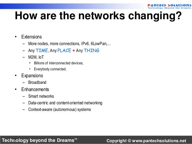How are the networks changing?  • Extensions  – More nodes, more connections, IPv6, 6LowPan,...  – Any TIME, Any PLACE + A...