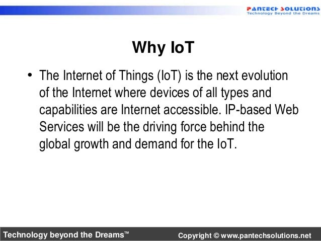 Why IoT  • The Internet of Things (IoT) is the next evolution  of the Internet where devices of all types and  capabilitie...