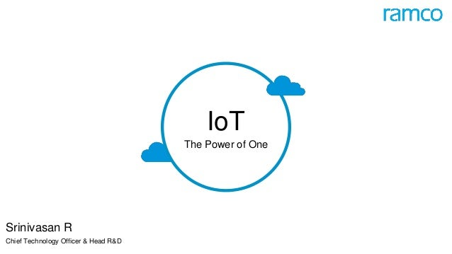 IoT The Power of One Srinivasan R Chief Technology Officer & Head R&D