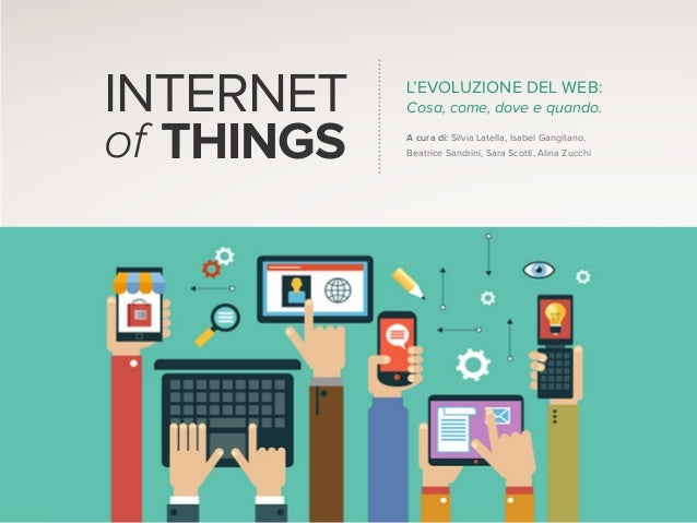 INTERNET of THINGS L'EVOLUZIONE DEL WEB: Cosa, come, dove e quando. A cura di: Silvia Latella, Isabel Gangitano, Beatrice ...
