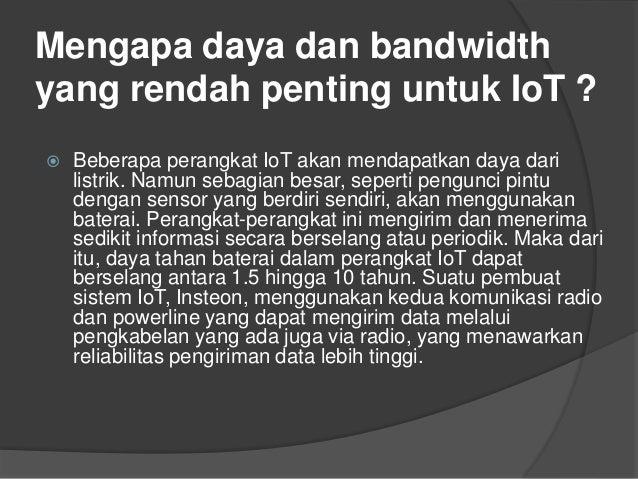 Mengapa daya dan bandwidth yang rendah penting untuk IoT ?  Beberapa perangkat IoT akan mendapatkan daya dari listrik. Na...