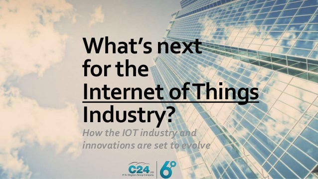 What's next for the Internet ofThings Industry? How the IOT industry and innovations are set to evolve