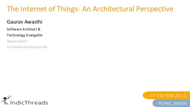 The Internet of Things- An Architectural Perspective Gaurav Awasthi Software Architect & Technology Evangelist @gawasthi22...