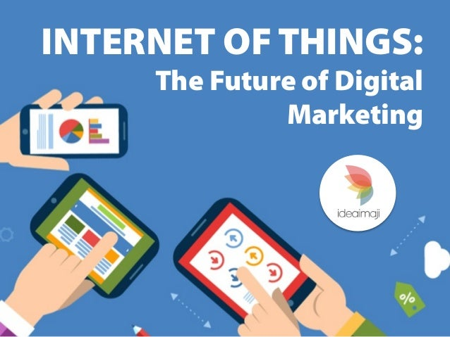 Internet of things the future of digital marketing for Internet be and you