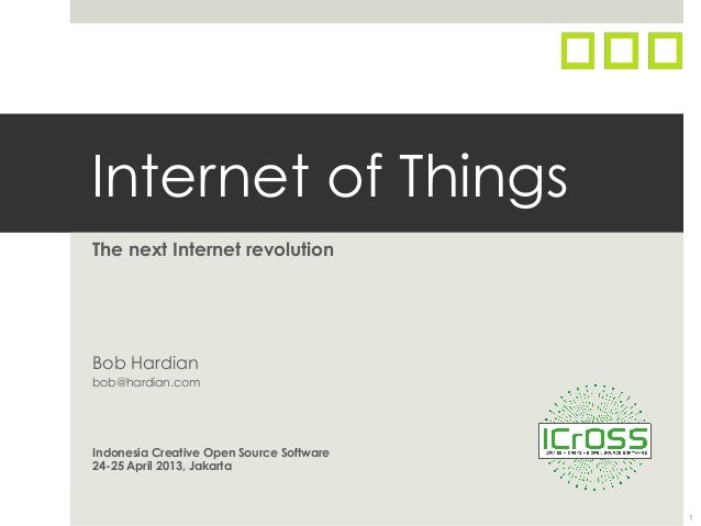 Internet of ThingsThe next Internet revolutionBob Hardianbob@hardian.comIndonesia Creative Open Source Software24-25 April...