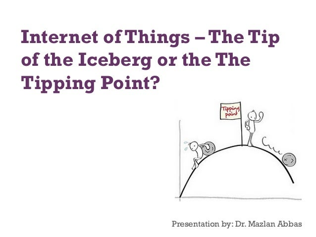 Internet of Things – The Tip of the Iceberg or the The Tipping Point?  Presentation by: Dr. Mazlan Abbas